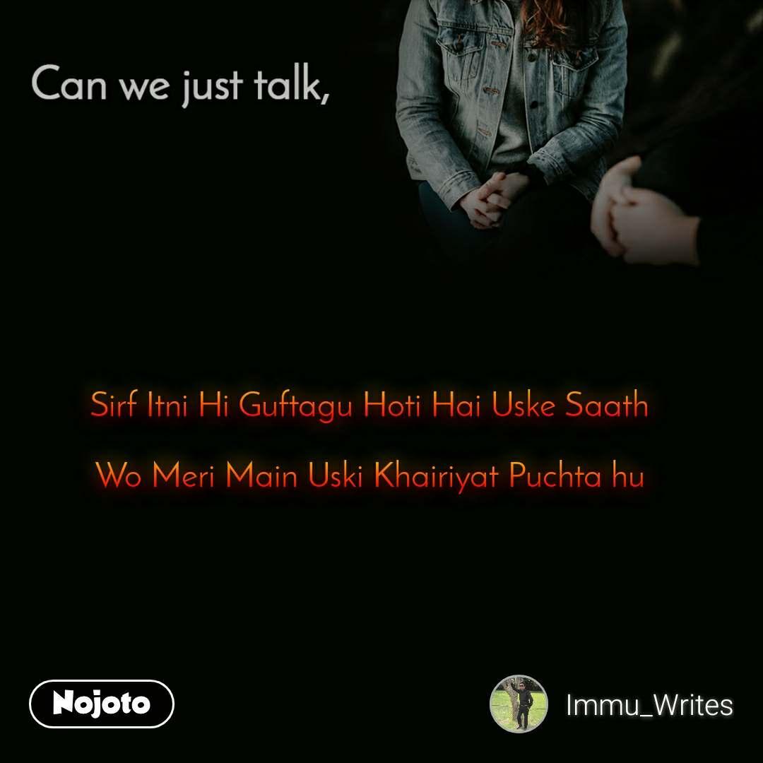 Can you just talk , Sirf Itni Hi Guftagu Hoti Hai Uske Saath  Wo Meri Main Uski Khairiyat Puchta hu