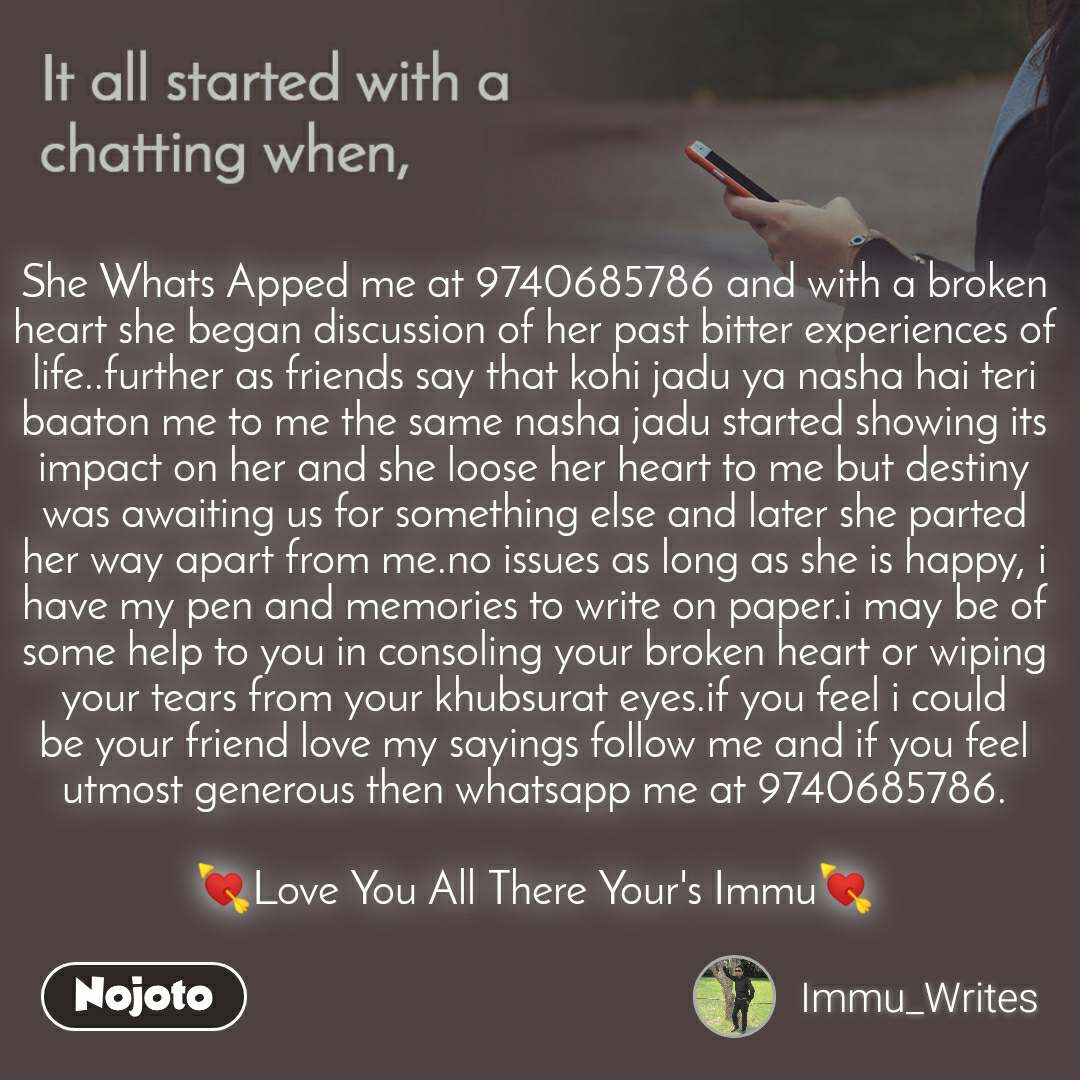 It all started with a chatting when, She Whats Apped me at 9740685786 and with a broken heart she began discussion of her past bitter experiences of life..further as friends say that kohi jadu ya nasha hai teri baaton me to me the same nasha jadu started showing its impact on her and she loose her heart to me but destiny was awaiting us for something else and later she parted her way apart from me.no issues as long as she is happy, i have my pen and memories to write on paper.i may be of some help to you in consoling your broken heart or wiping your tears from your khubsurat eyes.if you feel i could be your friend love my sayings follow me and if you feel utmost generous then whatsapp me at 9740685786.  💘Love You All There Your's Immu💘