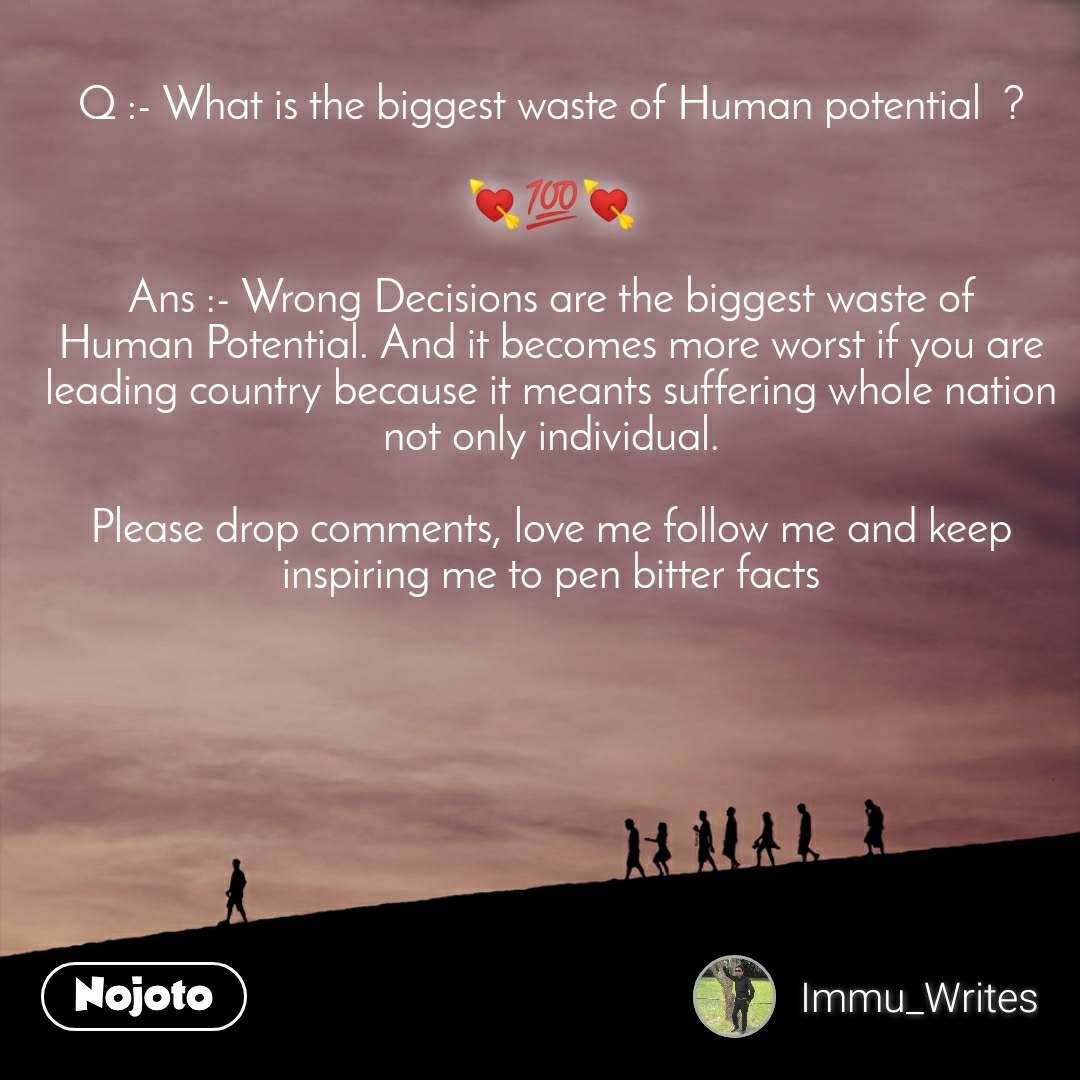 Q :- What is the biggest waste of Human potential  ?  💘💯💘  Ans :- Wrong Decisions are the biggest waste of Human Potential. And it becomes more worst if you are leading country because it meants suffering whole nation not only individual.  Please drop comments, love me follow me and keep inspiring me to pen bitter facts