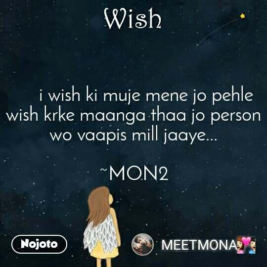 Wish      i wish ki muje mene jo pehle wish krke maanga thaa jo person wo vaapis mill jaaye...  ~MON2
