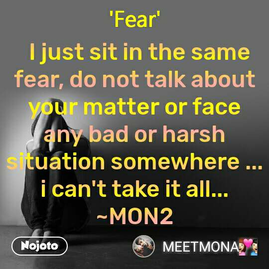 Fear   I just sit in the same fear, do not talk about your matter or face any bad or harsh situation somewhere ... i can't take it all... ~MON2