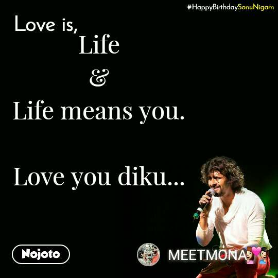 Happy Birthday Sonu Nigam Life & Life means you.  Love you diku...