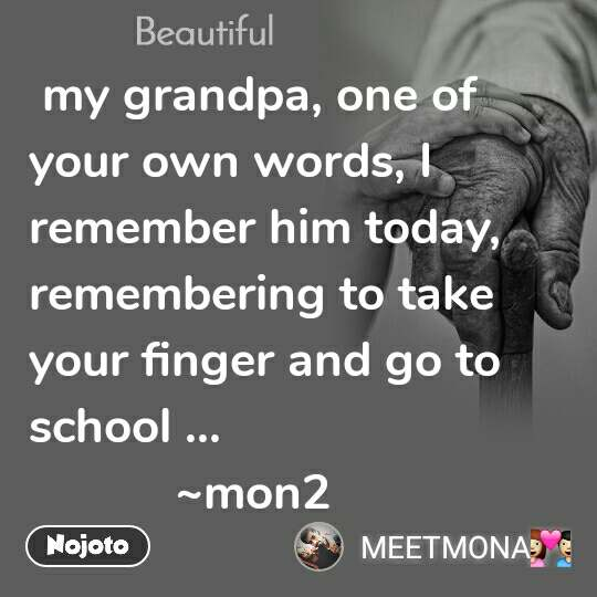 Beautiful  my grandpa, one of your own words, I remember him today, remembering to take your finger and go to school ...            ~mon2