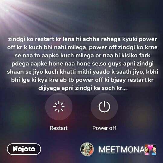 zindgi ko restart kr lena hi achha rehega kyuki power off kr k kuch bhi nahi milega, power off zindgi ko krne se naa to aapko kuch milega or naa hi kisiko fark pdega aapke hone naa hone se,so guys apni zindgi shaan se jiyo kuch khatti mithi yaado k saath jiyo, kbhi bhi lge ki kya kre ab tb power off ki bjaay restart kr dijiyega apni zindgi ka soch kr...