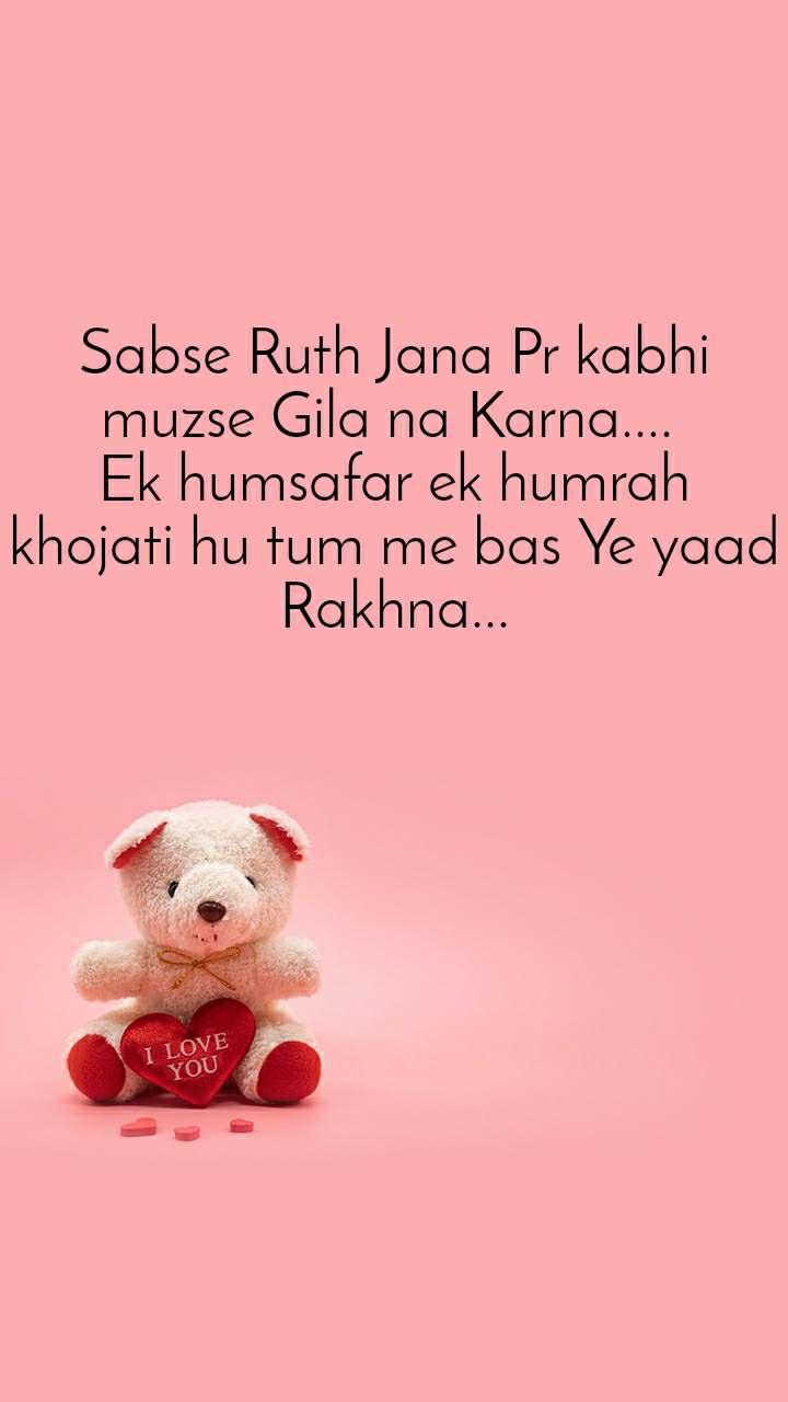Sabse Ruth Jana Pr kabhi muzse Gila na Karna....  Ek humsafar ek humrah khojati hu tum me bas Ye yaad Rakhna...