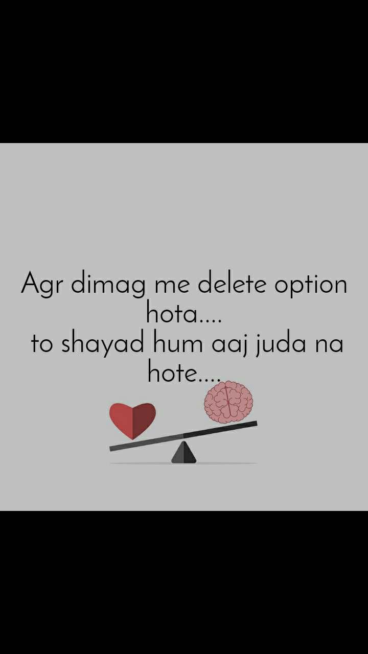 Agr dimag me delete option hota....  to shayad hum aaj juda na hote....