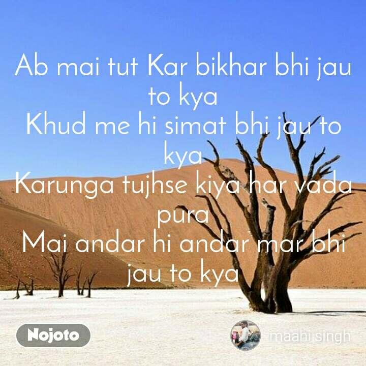 Ab mai tut Kar bikhar bhi jau to kya Khud me hi simat bhi jau to kya Karunga tujhse kiya har vada pura Mai andar hi andar mar bhi jau to kya