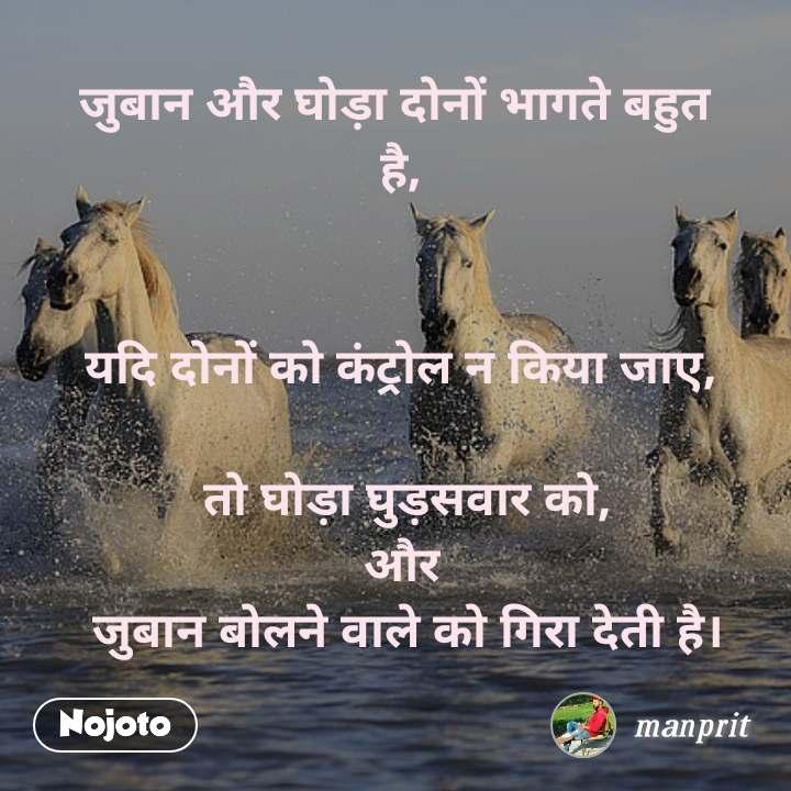 जुबान और घोड़ा दोनों भागते बहुत  है,    यदि दोनों को कंट्रोल न किया जाए,   तो घोड़ा घुड़सवार को, और  जुबान बोलने वाले को गिरा देती है।