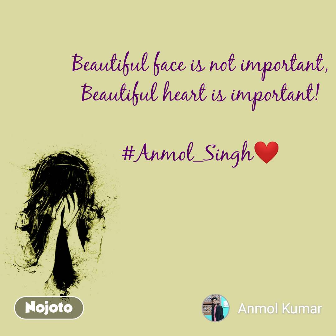 Beautiful face is not important, Beautiful heart is important!  #Anmol_Singh❤