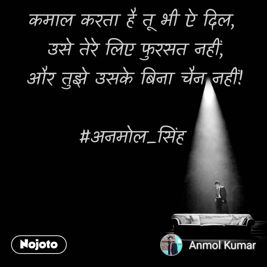 कमाल करता है तू भी ऐ दिल,  उसे तेरे लिए फुरसत नहीं, और तुझे उसके बिना चैन नहीं!  #अनमोल_सिंह