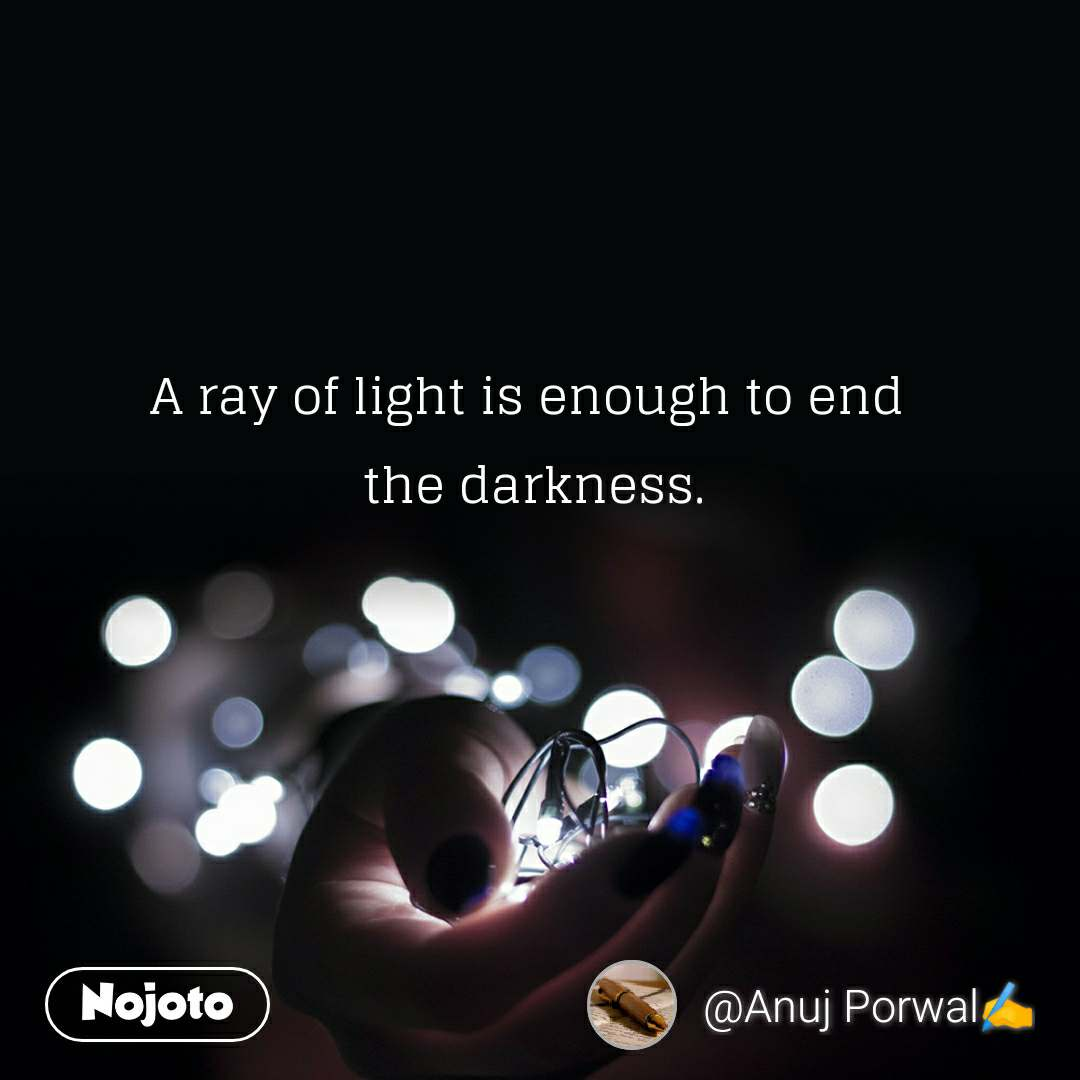 A ray of light is enough to end  the darkness.