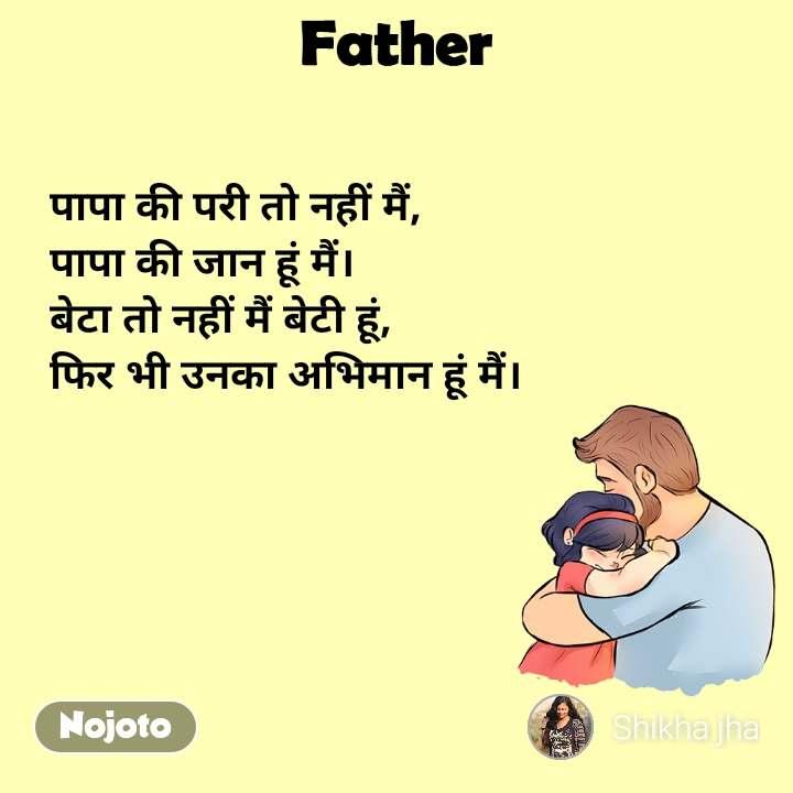 Father पापा की परी तो नहीं मैं, पापा की जान हूं मैं। बेटा तो नहीं मैं बेटी हूं, फिर भी उनका अभिमान हूं मैं।