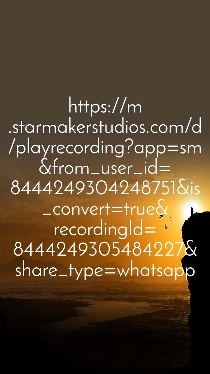 https://m.starmakerstudios.com/d/playrecording?app=sm&from_user_id=8444249304248751&is_convert=true&recordingId=8444249305484227&share_type=whatsapp
