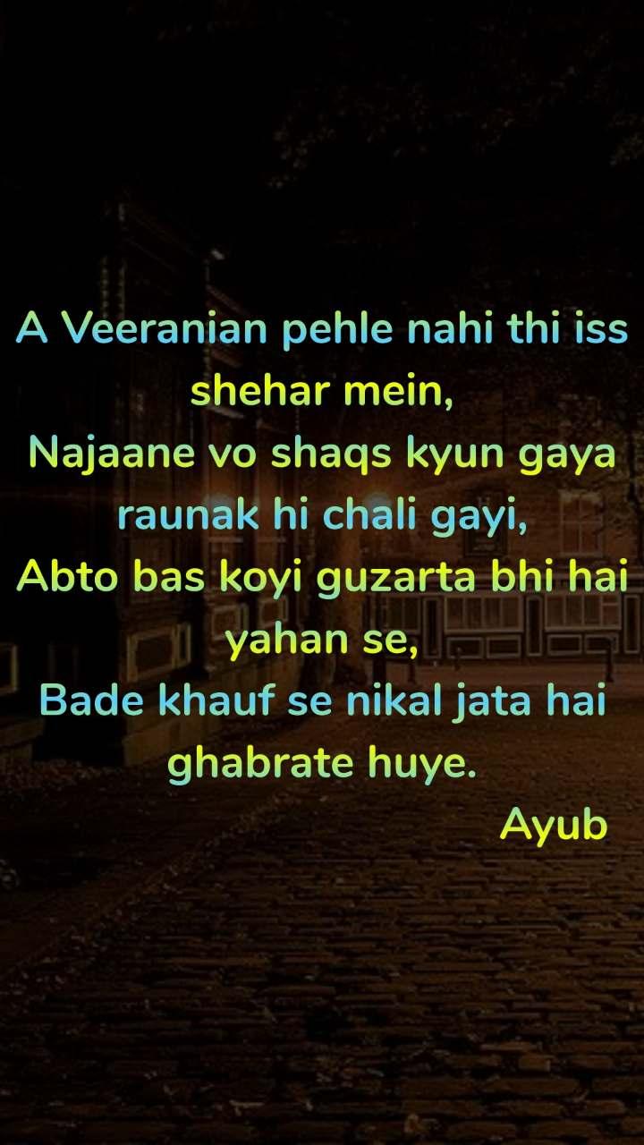 A Veeranian pehle nahi thi iss shehar mein, Najaane vo shaqs kyun gaya raunak hi chali gayi, Abto bas koyi guzarta bhi hai yahan se, Bade khauf se nikal jata hai ghabrate huye.                                       Ayub