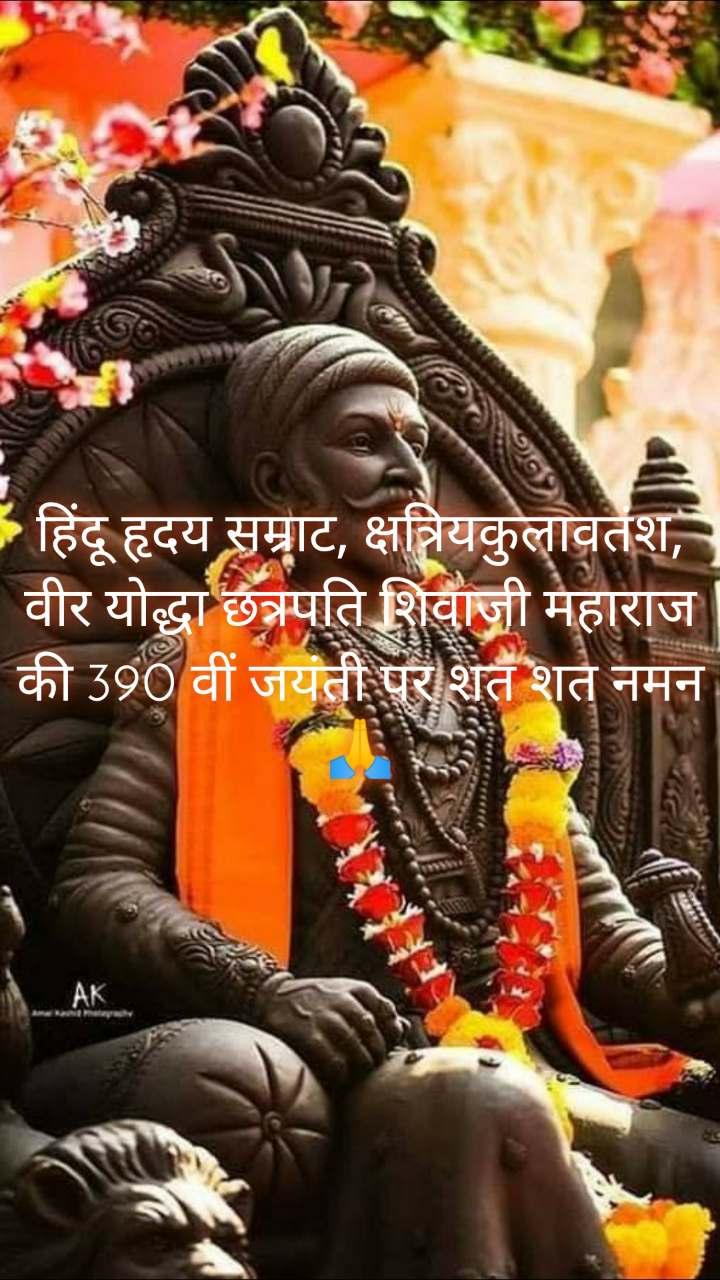 हिंदू हृदय सम्राट, क्षत्रियकुलावतंश, वीर योद्धा छत्रपति शिवाजी महाराज की 390 वीं जयंती पर शत शत नमन🙏