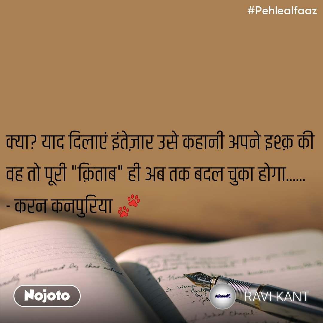"""#Pehlealfaaz क्या? याद दिलाएं इंतेज़ार उसे कहानी अपने इश्क़ की वह तो पूरी """"क़िताब"""" ही अब तक बदल चुका होगा...... - करन कनपुरिया 🐾"""