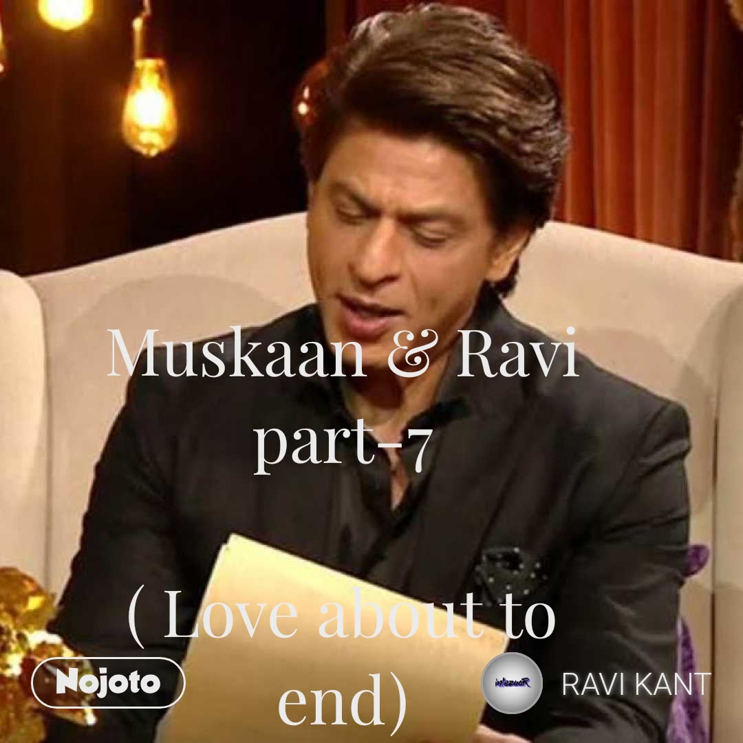 Muskaan & Ravi part-7  ( Love about to end)