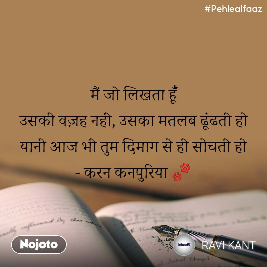 #Pehlealfaaz मैं जो लिखता हूंँ उसकी वज़ह नहीं, उसका मतलब ढूंढती हो यानी आज भी तुम दिमाग से ही सोचती हो - करन कनपुरिया 🐾