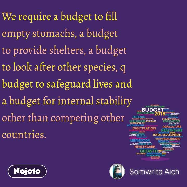 We require a budget to fill empty stomachs, a budget to provide shelters, a budget to look after other species, q budget to safeguard lives and a budget for internal stability other than competing other countries.