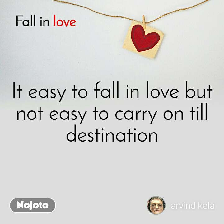 Fall in love  It easy to fall in love but not easy to carry on till destination