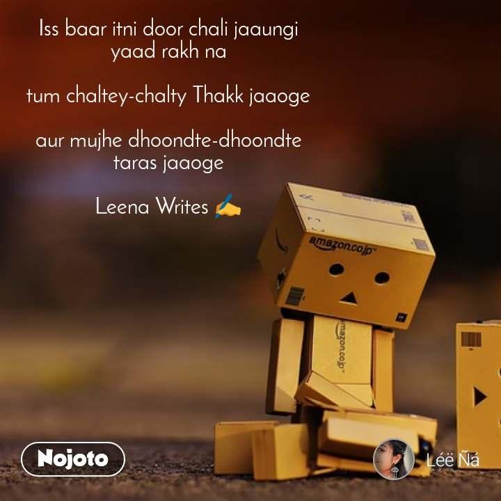 Iss baar itni door chali jaaungi yaad rakh na  tum chaltey-chalty Thakk jaaoge  aur mujhe dhoondte-dhoondte taras jaaoge  Leena Writes ✍️