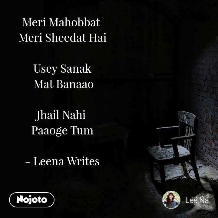 Meri Mahobbat  Meri Sheedat Hai  Usey Sanak  Mat Banaao  Jhail Nahi  Paaoge Tum  - Leena Writes