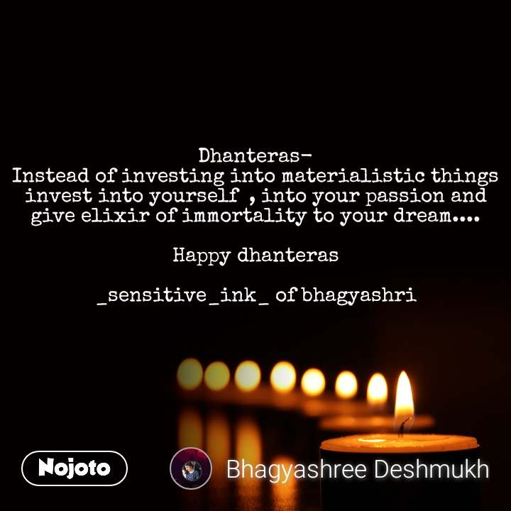 Dhanteras- Instead of investing into materialistic things invest into yourself  , into your passion and give elixir of immortality to your dream....  Happy dhanteras  _sensitive_ink_ of bhagyashri