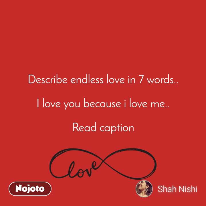 Describe endless love in 7 words..  I love you because i love me..  Read caption