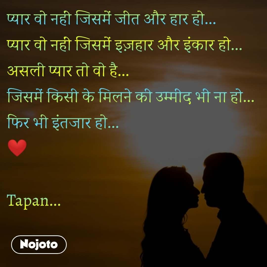 प्यार वो नहीं जिसमें जीत और हार हो... प्यार वो नहीं जिसमें इज़हार और इंकार हो... असली प्यार तो वो है... जिसमें किसी के मिलने की उम्मीद भी ना हो... फिर भी इंतजार हो... ❤️  Tapan...