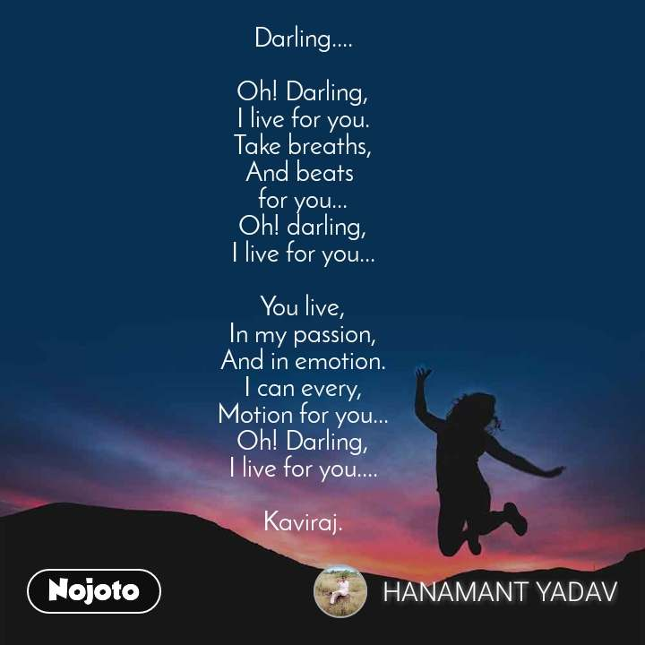 Darling....  Oh! Darling, I live for you. Take breaths, And beats  for you... Oh! darling, I live for you...  You live, In my passion, And in emotion. I can every, Motion for you... Oh! Darling, I live for you....  Kaviraj.