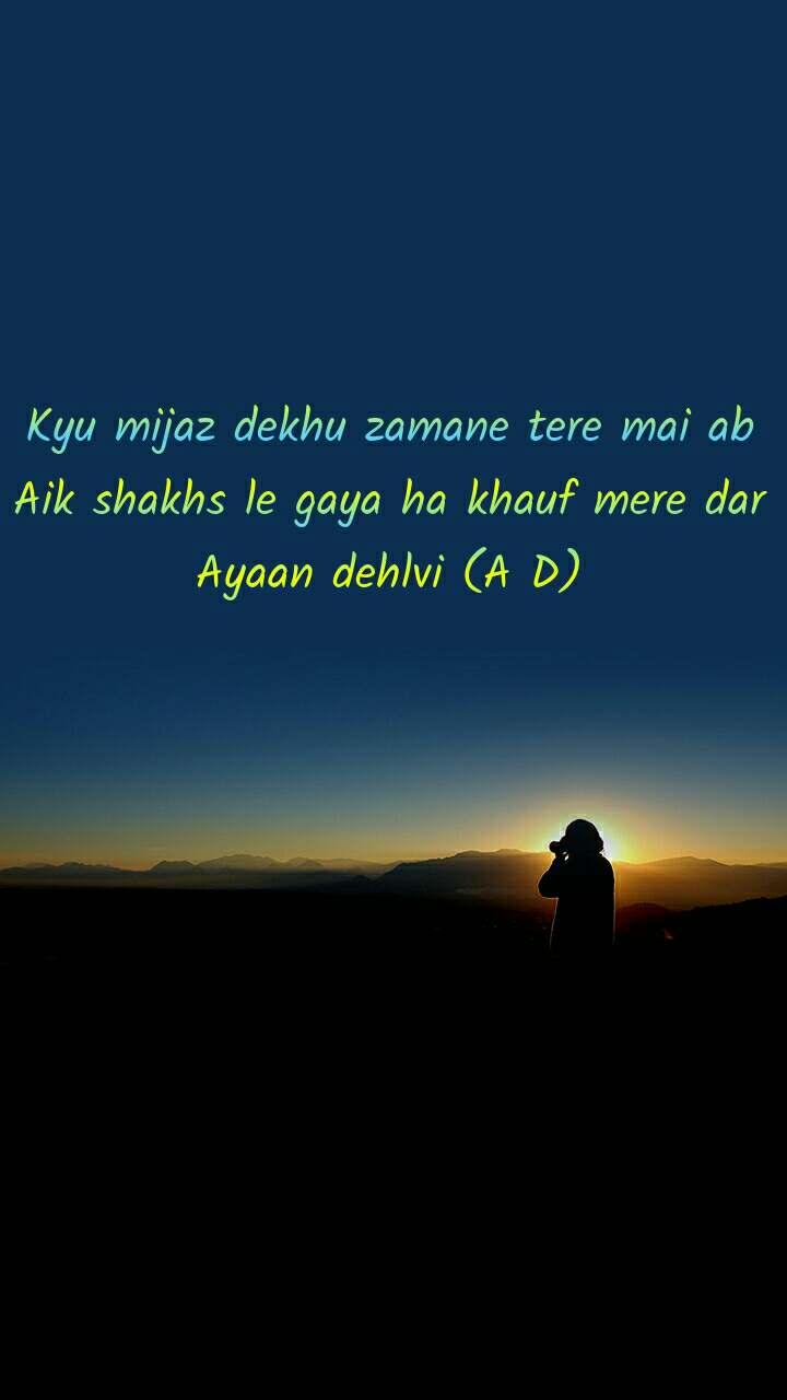 Kyu mijaz dekhu zamane tere mai ab Aik shakhs le gaya ha khauf mere dar Ayaan dehlvi (A D)
