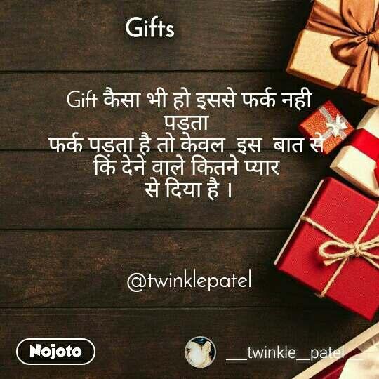 Gifts   Gift कैसा भी हो इससे फर्क नही   पड़ता  फर्क पड़ता है तो केवल  इस  बात से  कि देने वाले कितने प्यार  से दिया है ।    @twinklepatel