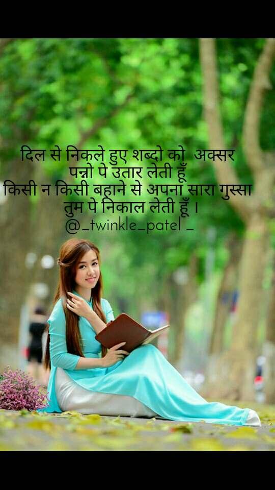 दिल से निकले हुए शब्दो को  अक्सर  पन्नो पे उतार लेती हूँ  किसी न किसी बहाने से अपना सारा गुस्सा   तुम पे निकाल लेती हूँ । @_twinkle_patel _