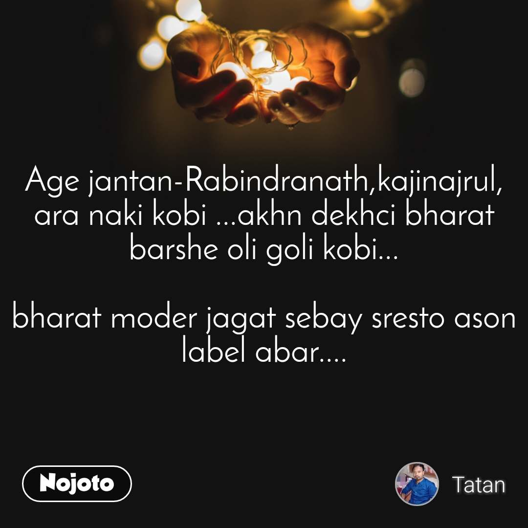Age jantan-Rabindranath,kajinajrul, ara naki kobi ...akhn dekhci bharat barshe oli goli kobi...  bharat moder jagat sebay sresto ason label abar....