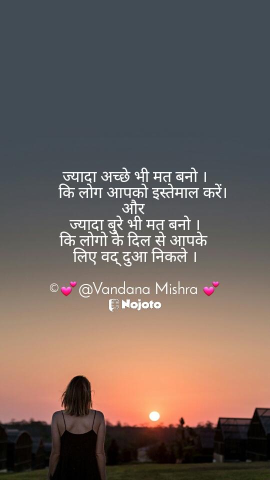ज्यादा अच्छे भी मत बनो ।     कि लोग आपको इस्तेमाल करें। और  ज्यादा बुरे भी मत बनो । कि लोगो के दिल से आपके  लिए वद् दुआ निकले ।  ©💕@Vandana Mishra 💕