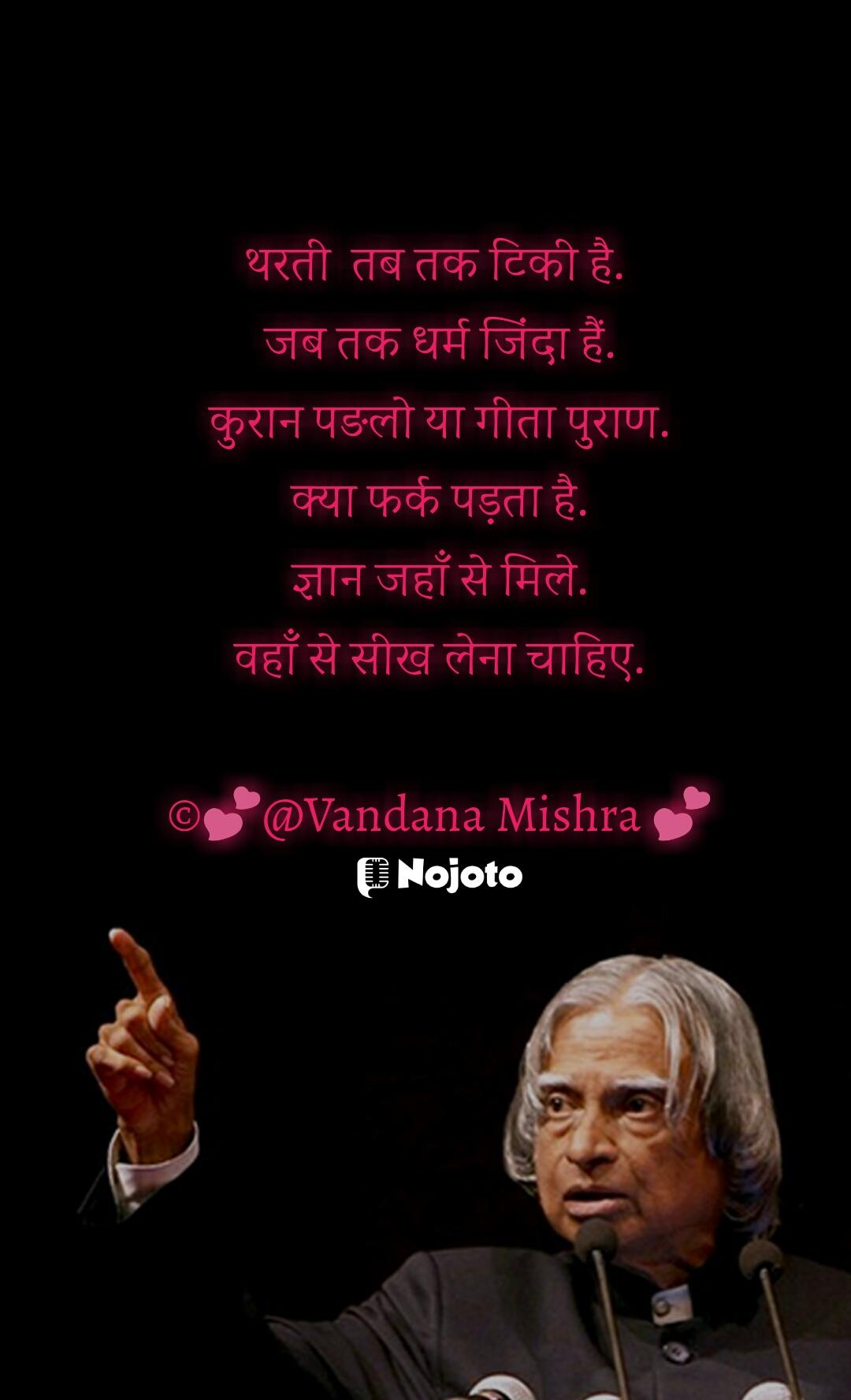 थरती  तब तक टिकी है.  जब तक धर्म जिंदा हैं. कुरान पङलो या गीता पुराण. क्या फर्क पड़ता है. ज्ञान जहाँ से मिले. वहाँ से सीख लेना चाहिए.  ©💕@Vandana Mishra 💕