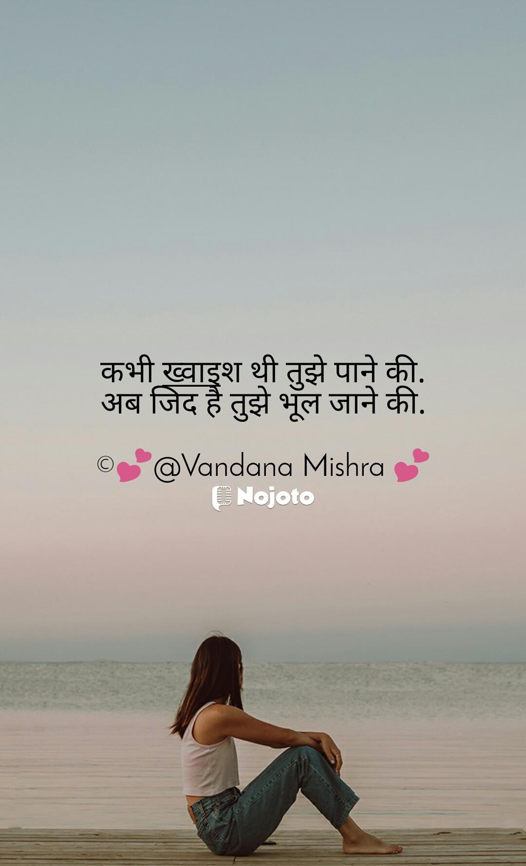 कभी ख्वाइश थी तुझे पाने की. अब जिद है तुझे भूल जाने की.  ©💕@Vandana Mishra 💕