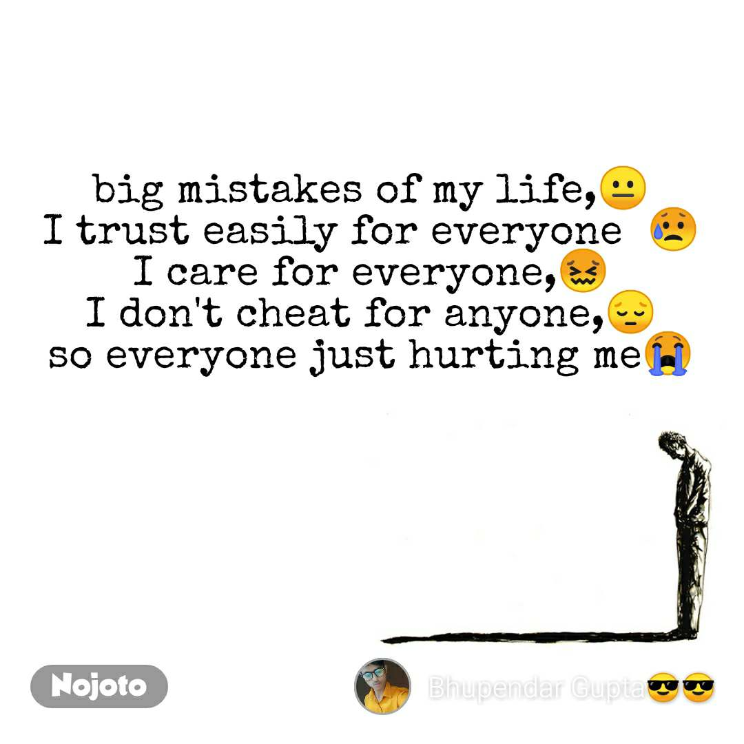 big mistakes of my life,😐  I trust easily for everyone  😥  I care for everyone,😖  I don't cheat for anyone,😔  so everyone just hurting me😭