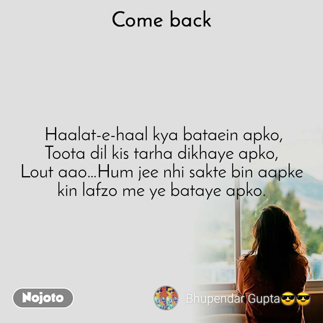 Come back  Haalat-e-haal kya bataein apko, Toota dil kis tarha dikhaye apko, Lout aao…Hum jee nhi sakte bin aapke kin lafzo me ye bataye apko.