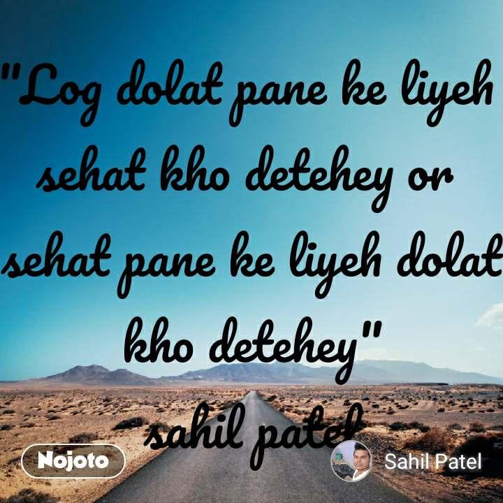 """Safar """"Log dolat pane ke liyeh  sehat kho detehey or  sehat pane ke liyeh dolat kho detehey"""" sahil patel"""