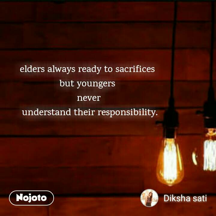 elders always ready to sacrifices  but youngers  never  understand their responsibility.