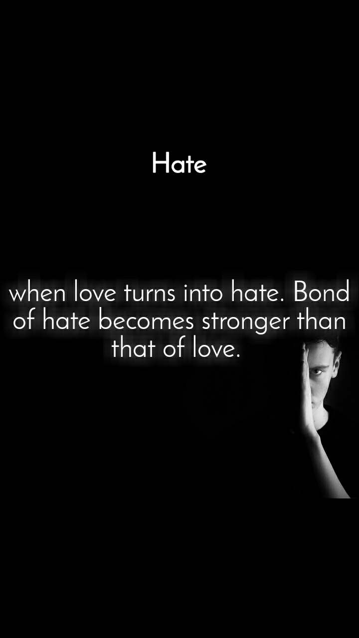 Hate when love turns into hate. Bond of hate becomes stronger than that of love.