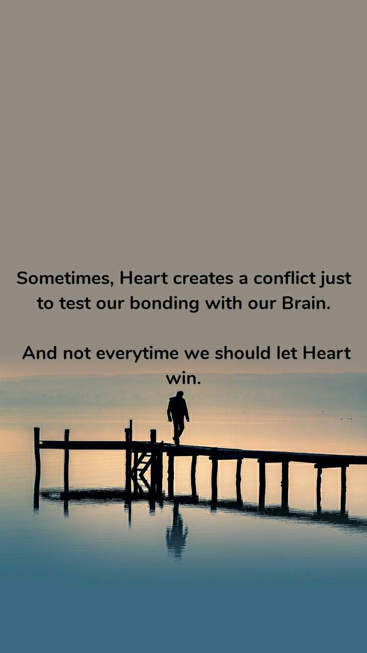 Sometimes, Heart creates a conflict just to test our bonding with our Brain.   And not everytime we should let Heart win.