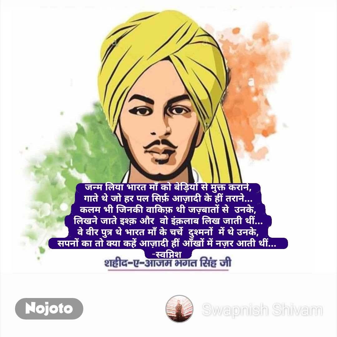 जन्म लिया भारत माँ को बेड़ियों से मुक्त कराने, गाते थे जो हर पल सिर्फ़ आज़ादी के हीं तराने... कलम भी जिनकी वाकिफ़ थी जज़्बातों से  उनके, लिखने जाते इश्क़ और  वो इंक़लाब लिख जाती थीं... वे वीर पुत्र थे भारत माँ के चर्चे  दुश्मनों  में थे उनके, सपनों का तो क्या कहें आज़ादी हीं आँखों में नज़र आती थीं...  -स्वप्निश