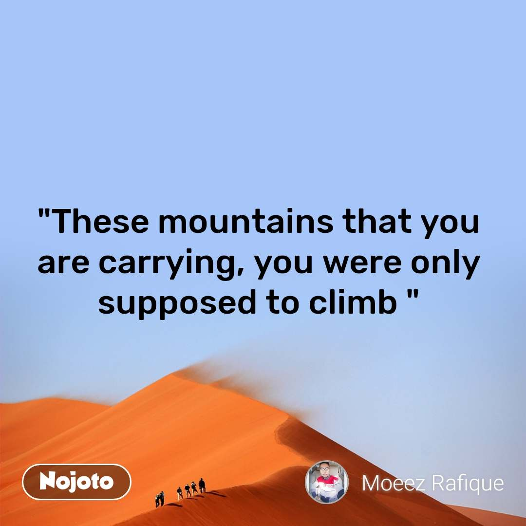 """""""These mountains that you are carrying, you were only supposed to climb """""""