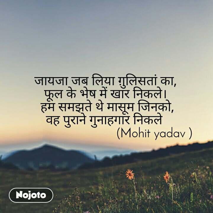Natural Morning जायजा जब लिया ग़ुलिसतां का, फूल के भेष में खार निकले।  हम समझते थे मासूम जिनको, वह पुराने गुनाहगार निकले                                (Mohit yadav )
