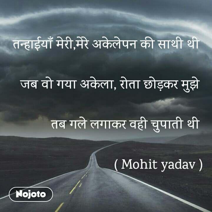 तन्हाईयाँ मेरी,मेरे अकेलेपन की साथी थी   जब वो गया अकेला, रोता छोड़कर मुझे   तब गले लगाकर वही चुपाती थी                                           ( Mohit yadav )