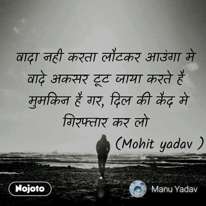 वादा नही करता लौटकर आउंगा मे  वादे अकसर टूट जाया करते है  मुमकिन है गर, दिल की कैद मे गिरफ्तार कर लो                     (Mohit yadav )