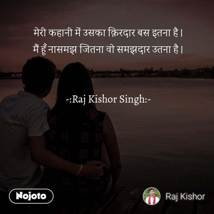 मेरी कहानी में उसका क़िरदार बस इतना है । मैं हूँ नासमझ जितना वो समझदार उतना है ।   -:Raj Kishor Singh:-