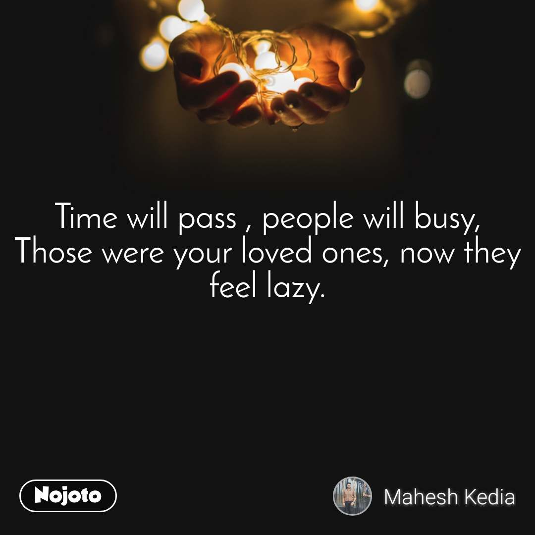 Time will pass , people will busy, Those were your loved ones, now they feel lazy.